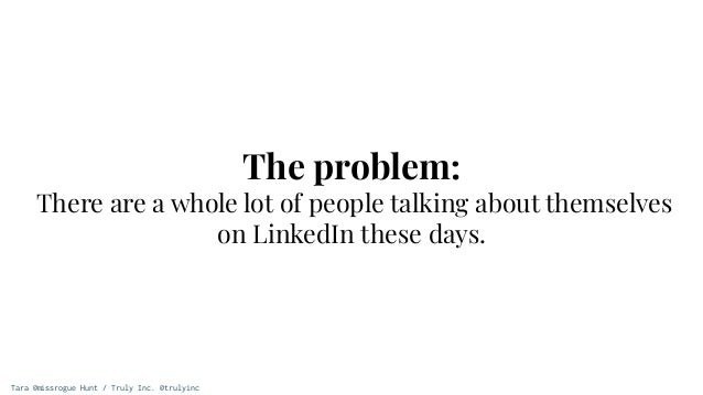 Tara @missrogue Hunt / Truly Inc. @trulyinc The problem: There are a whole lot of people talking about themselves on Linke...