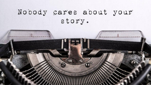 NOBODY CARES ABOUT YOUR STORY.