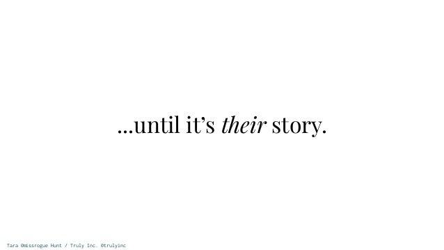 Tara @missrogue Hunt / Truly Inc. @trulyinc ...until it's their story.
