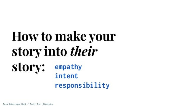 Tara @missrogue Hunt / Truly Inc. @trulyinc How to make your story into their story: empathy intent responsibility