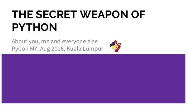 THE SECRET WEAPON OF PYTHON About you, me and everyone else PyCon MY, Aug 2016, Kuala Lumpur