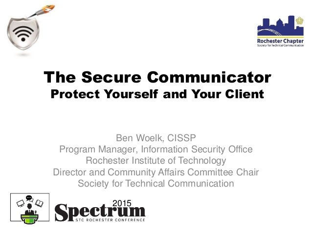 The Secure Communicator Protect Yourself and Your Client Ben Woelk, CISSP Program Manager, Information Security Office Roc...