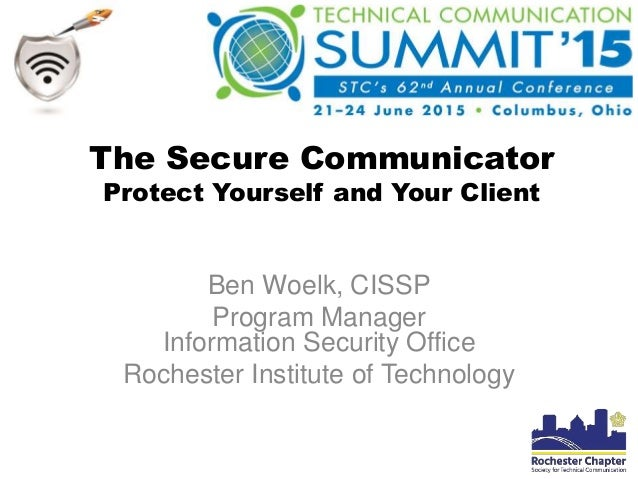 The Secure Communicator Protect Yourself and Your Client Ben Woelk, CISSP Program Manager Information Security Office Roch...