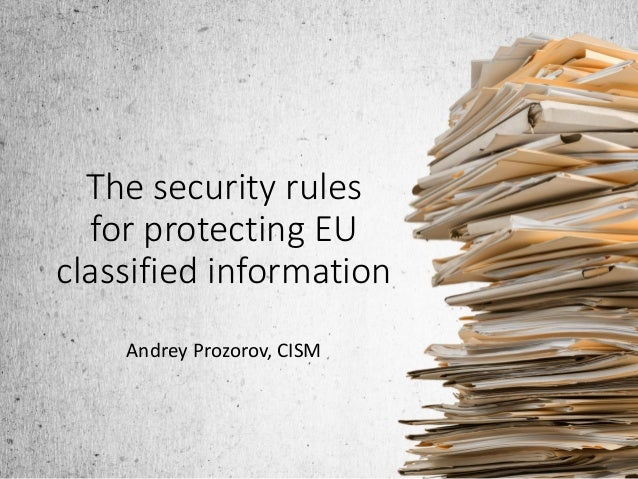 The security rules for protecting EU classified information Andrey Prozorov, CISM