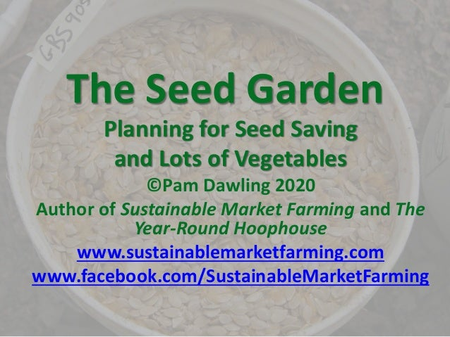 The Seed Garden Planning for Seed Saving and Lots of Vegetables ©Pam Dawling 2020 Author of Sustainable Market Farming and...