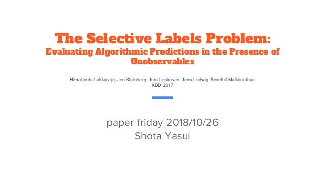 The Selective Labels Problem: Evaluating Algorithmic Predictions in the Presence of Unobservables Himabindu Lakkaraju, Jon...