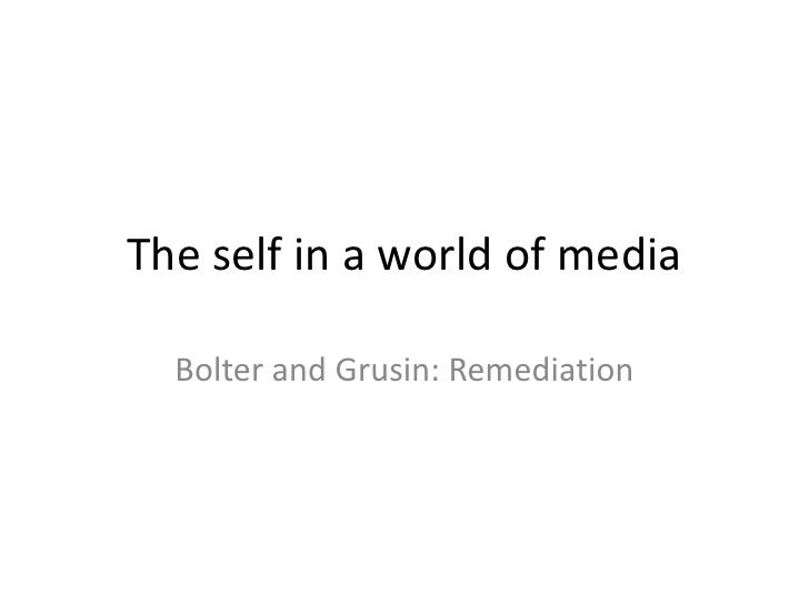 The self in a world of media  Bolter and Grusin: Remediation
