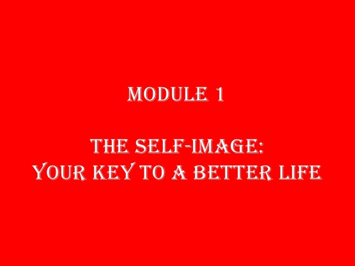 MODULE 1THE SELF-IMAGE: YOUR KEY TO A BETTER LIFE<br />