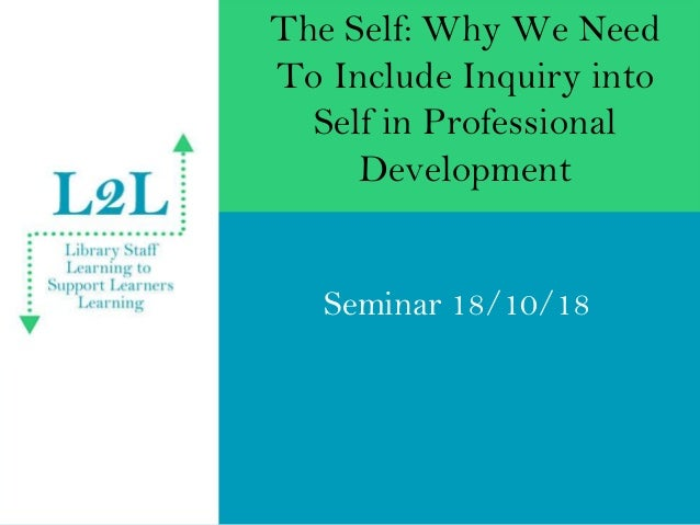 The Self: Why We Need To Include Inquiry into Self in Professional Development Seminar 18/10/18