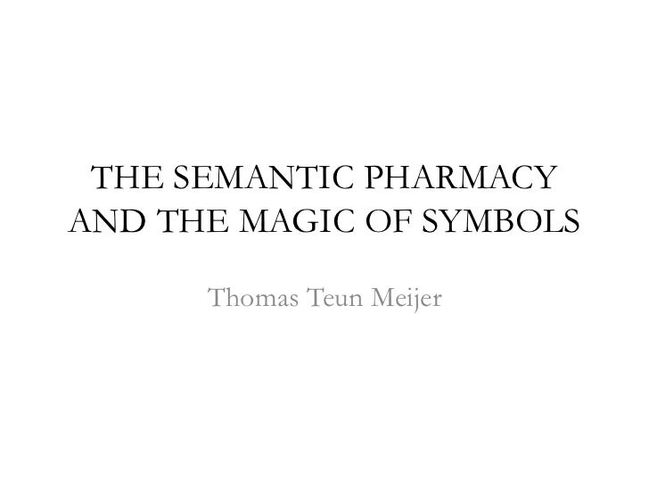 THE SEMANTIC PHARMACY AND THE MAGIC OF SYMBOLS<br />Thomas Teun Meijer<br />
