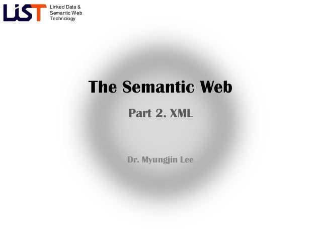 Linked Data &Semantic WebTechnology                The Semantic Web                    Part 2. XML                    Dr. ...