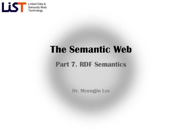 Linked Data &Semantic WebTechnology                The Semantic Web                 Part 7. RDF Semantics                 ...