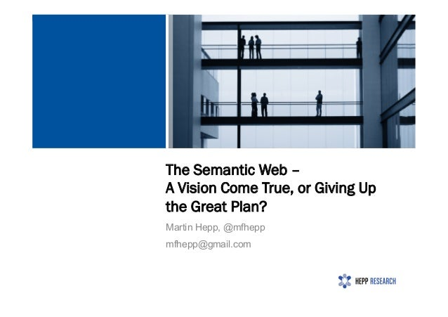 The Semantic Web – A Vision Come True, or Giving Up the Great Plan? Martin Hepp, @mfhepp mfhepp@gmail.com