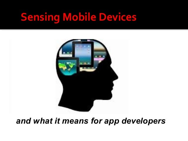 Sensing Mobile Devicesand what it means for app developers