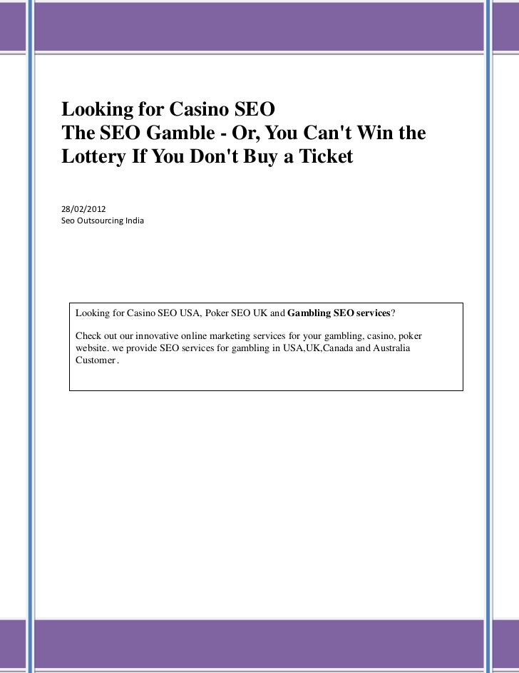 Looking for Casino SEOThe SEO Gamble - Or, You Cant Win theLottery If You Dont Buy a Ticket28/02/2012Seo Outsourcing India...