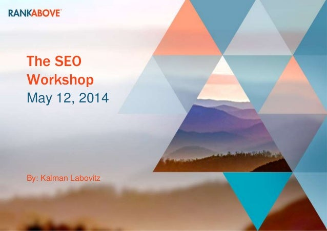 The SEO Workshop May 12, 2014 By: Kalman Labovitz