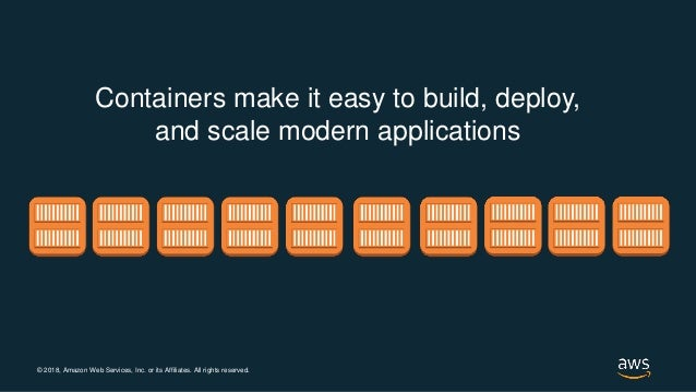 © 2018, Amazon Web Services, Inc. or its Affiliates. All rights reserved. Containers make it easy to build, deploy, and sc...