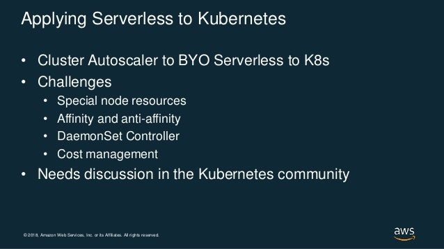 © 2018, Amazon Web Services, Inc. or its Affiliates. All rights reserved. Applying Serverless to Kubernetes • Cluster Auto...