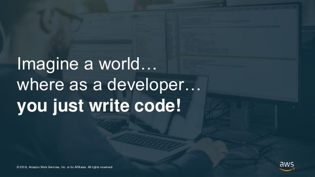 © 2018, Amazon Web Services, Inc. or its Affiliates. All rights reserved. Imagine a world… where as a developer… you just ...