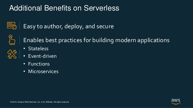 © 2018, Amazon Web Services, Inc. or its Affiliates. All rights reserved. Additional Benefits on Serverless Easy to author...
