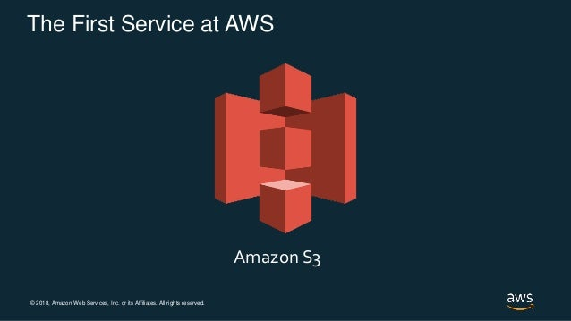 © 2018, Amazon Web Services, Inc. or its Affiliates. All rights reserved. The First Service at AWS Amazon S3