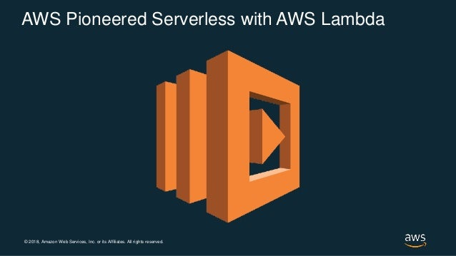 © 2018, Amazon Web Services, Inc. or its Affiliates. All rights reserved. AWS Pioneered Serverless with AWS Lambda