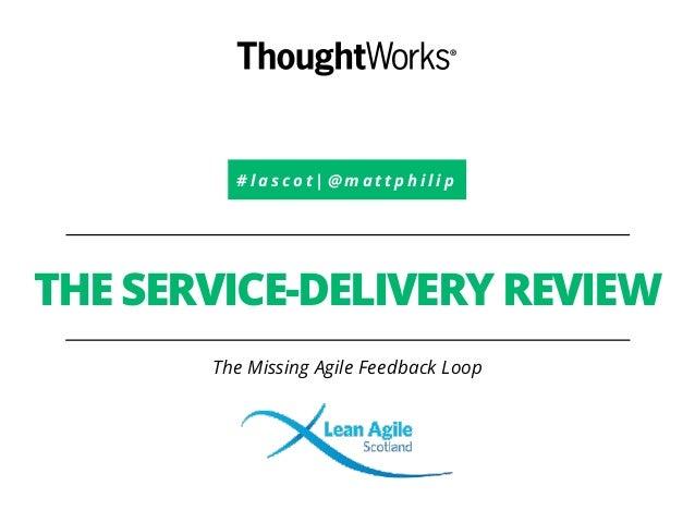# l a s c o t   @ m a t t p h i l i p THE SERVICE-DELIVERY REVIEW The Missing Agile Feedback Loop