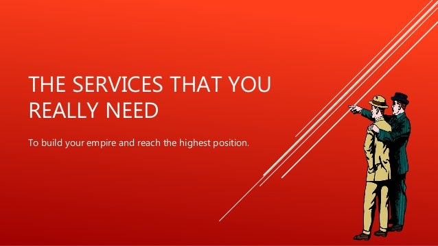 THE SERVICES THAT YOU REALLY NEED To build your empire and reach the highest position.