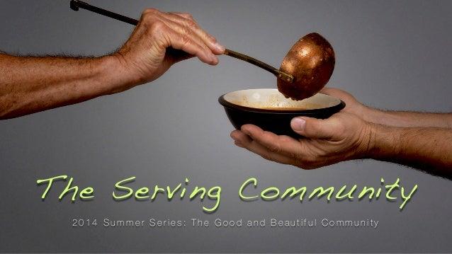 The Serving Community 2 0 1 4 S u m m e r S e r i e s : T h e G o o d a n d B e a u t i f u l C o m m u n i t y