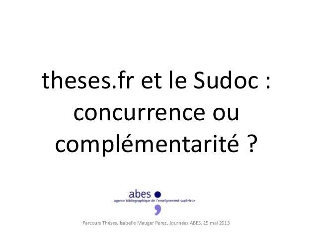 theses.fr et le Sudoc :concurrence oucomplémentarité ?Parcours Thèses, Isabelle Mauger Perez, Journées ABES, 15 mai 2013