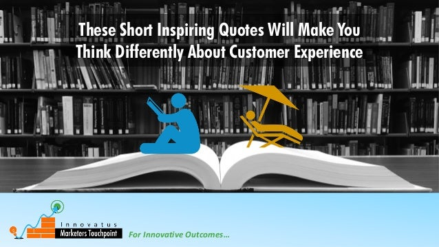 For Innovative Outcomes… These Short Inspiring Quotes Will Make You Think Differently About Customer Experience