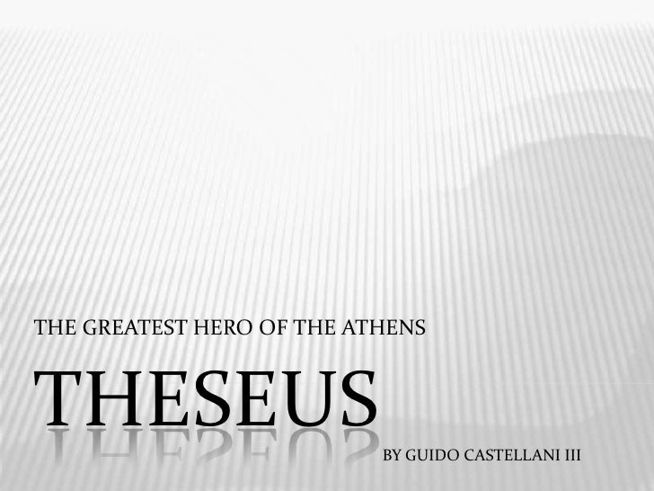 Theseus<br />THE GREATEST HERO OF THE ATHENS<br />BY GUIDO CASTELLANI III<br />