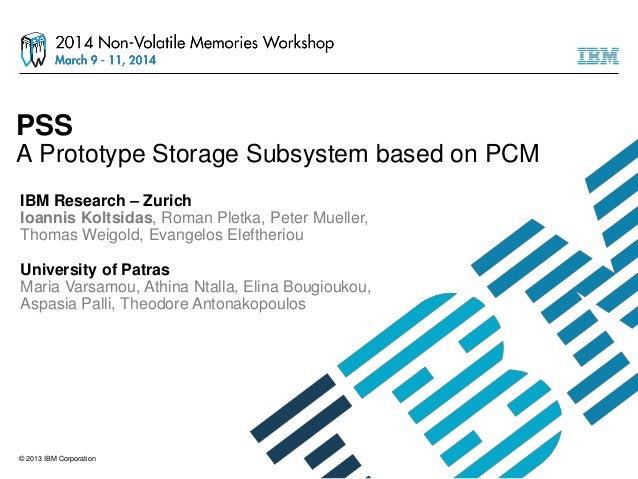© 2013 IBM Corporation PSS A Prototype Storage Subsystem based on PCM IBM Research – Zurich Ioannis Koltsidas, Roman Pletk...