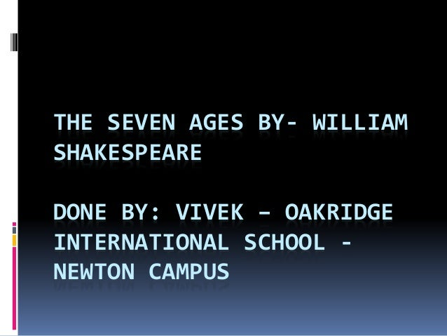 THE SEVEN AGES BY- WILLIAM SHAKESPEARE DONE BY: VIVEK – OAKRIDGE INTERNATIONAL SCHOOL - NEWTON CAMPUS
