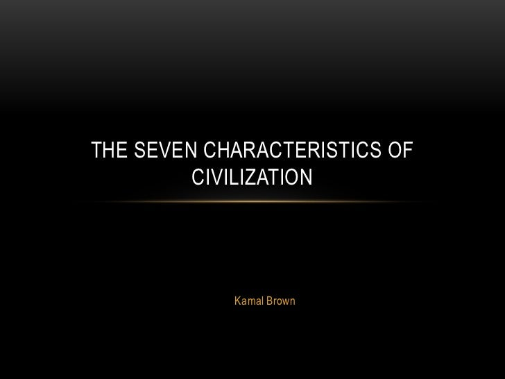 THE SEVEN CHARACTERISTICS OF         CIVILIZATION            Kamal Brown