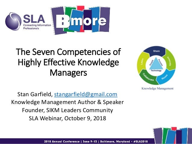The Seven Competencies of Highly Effective Knowledge Managers Stan Garfield, stangarfield@gmail.com Knowledge Management A...