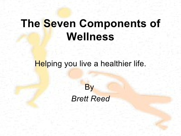 The Seven Components of Wellness Helping you live a healthier life. By  Brett Reed