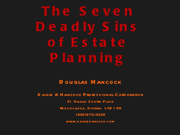 The Seven Deadly Sins of Estate Planning Douglas Hancock Daigle & Hancock Professional Corporation 51 Village Centre Place...
