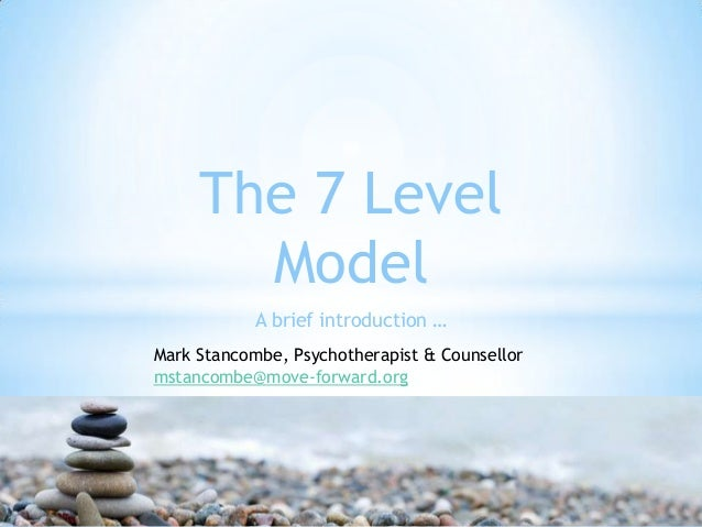 The 7 Level Model A brief introduction … Mark Stancombe, Psychotherapist & Counsellor mstancombe@move-forward.org