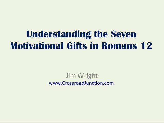 Understanding the SevenMotivational Gifts in Romans 12              Jim Wright        www.CrossroadJunction.com