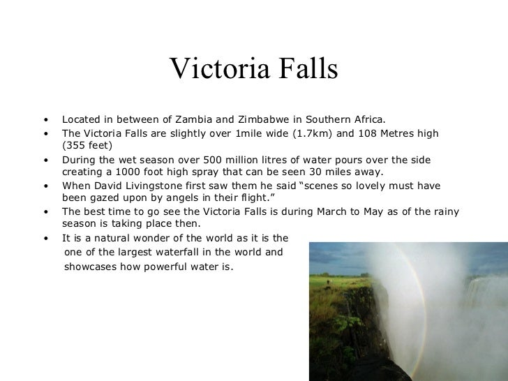 Victoria Falls•   Located in between of Zambia and Zimbabwe in Southern Africa.•   The Victoria Falls are slightly over 1m...