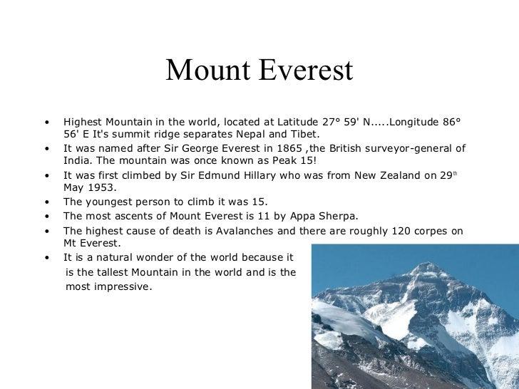 Mount Everest•   Highest Mountain in the world, located at Latitude 27° 59 N.....Longitude 86°    56 E Its summit ridge se...