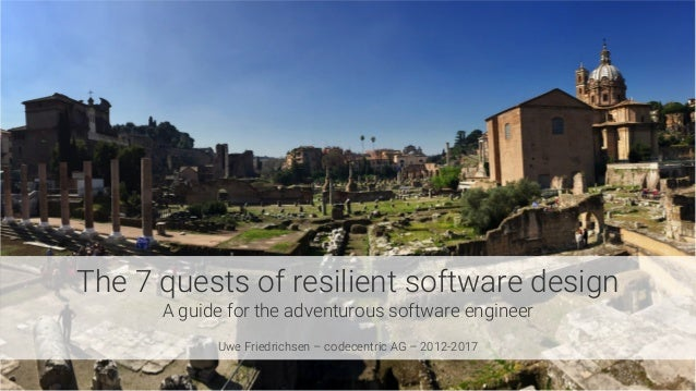 The 7 quests of resilient software design A guide for the adventurous software engineer  Uwe Friedrichsen – codecentric AG...