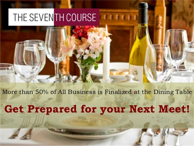 More than 50% of All Business is Finalized at the Dining Table Get Prepared for your Next Meet!