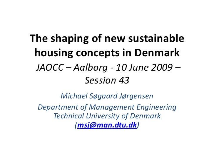 The shaping of new sustainable housing concepts in DenmarkJAOCC – Aalborg - 10 June 2009 – Session 43<br />Michael Søgaard...
