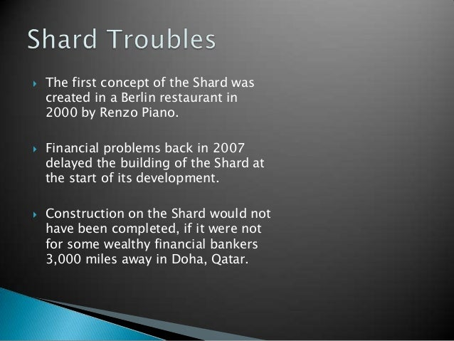    The first concept of the Shard was    created in a Berlin restaurant in    2000 by Renzo Piano.   Financial problems ...