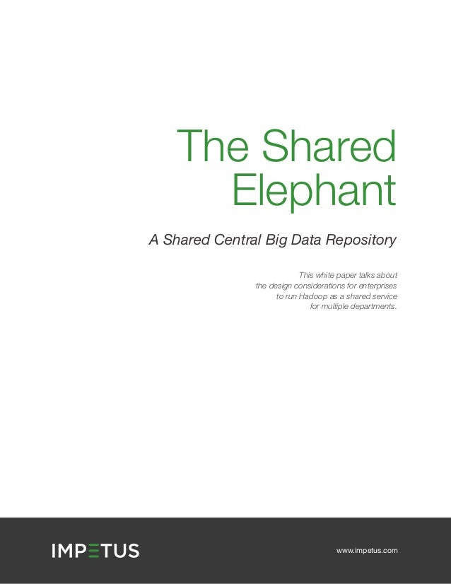 The Shared Elephant A Shared Central Big Data Repository This white paper talks about the design considerations for enterp...