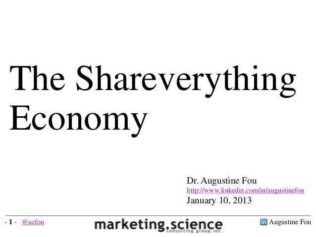 The Shareverything Economy Dr. Augustine Fou http://www.linkedin.com/in/augustinefou January 10, 2013 Augustine Fou- 1 - @...