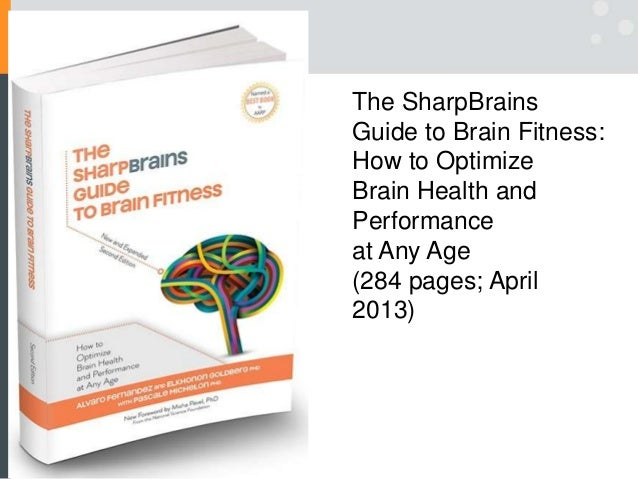 The SharpBrains Guide to Brain Fitness: How to Optimize Brain Health and Performance at Any Age (284 pages; April 2013)