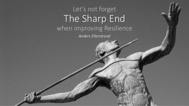 Let's not forget The Sharp End when improving Resilience Anders Ellerstrand
